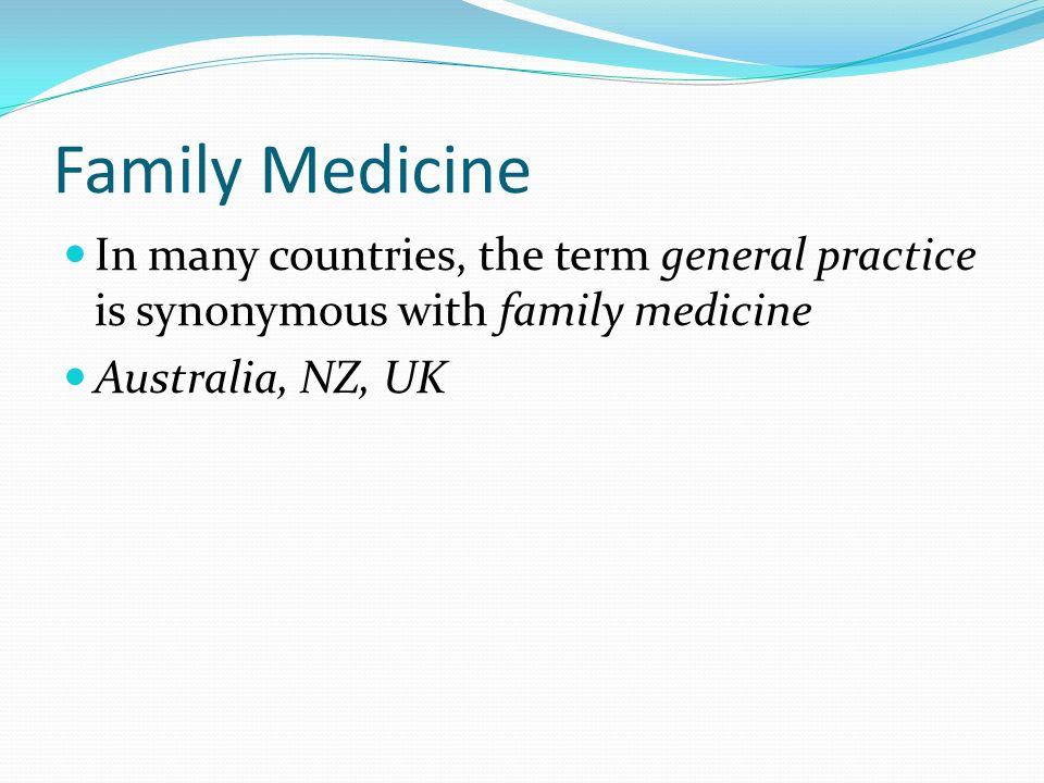 Family Medicine In many countries, the term general practice is synonymous with family medicine Australia, NZ, UK