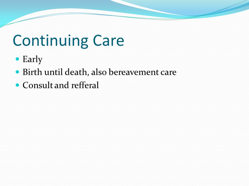 Continuing Care Early Birth until death, also bereavement care Consult and refferal