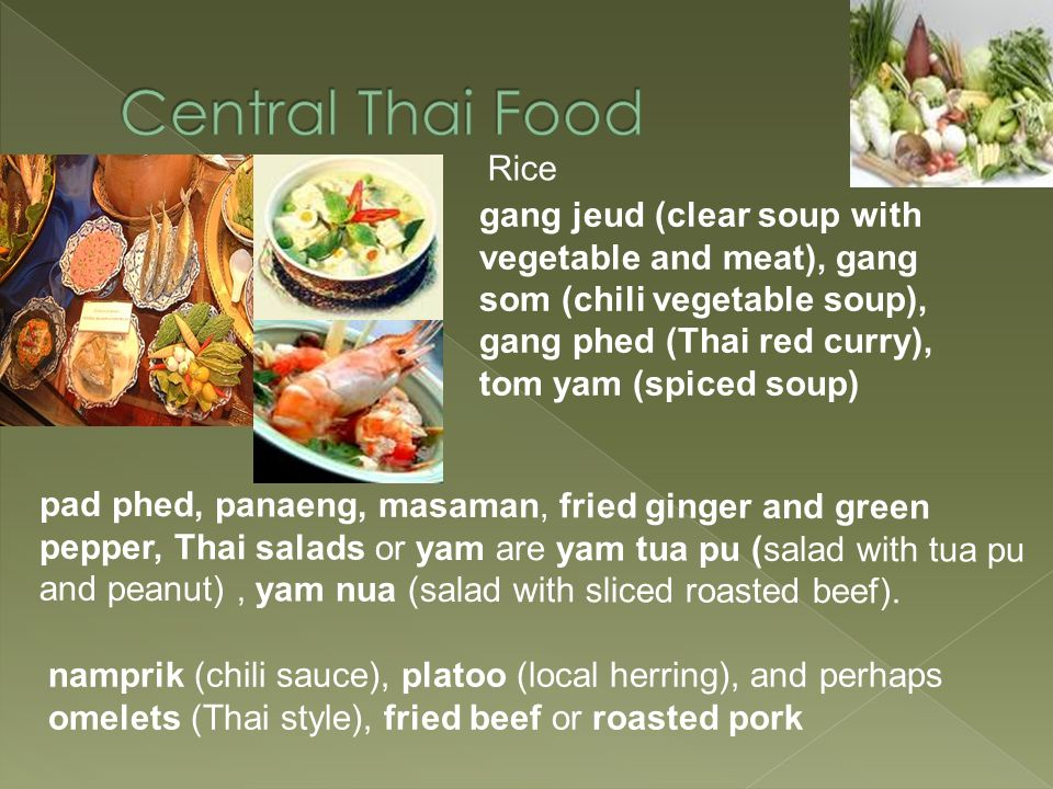 Rice gang jeud (clear soup with vegetable and meat), gang som (chili vegetable soup), gang phed (Thai red curry), tom yam (spiced soup) pad phed, pana