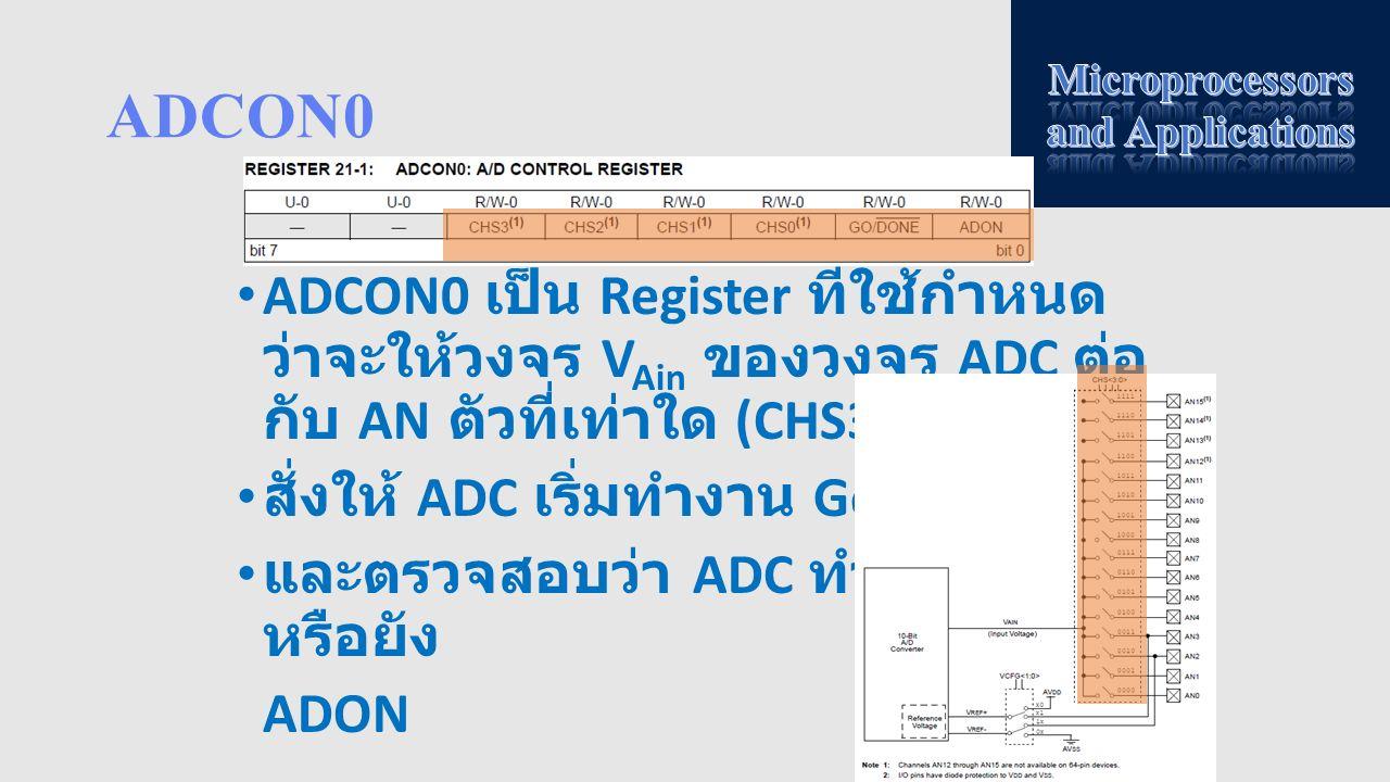 ADCON0 ADCON0 เป็น Register ที่ใช้กำหนด ว่าจะให้วงจร V Ain ของวงจร ADC ต่อ กับ AN ตัวที่เท่าใด (CHS3:0) สั่งให้ ADC เริ่มทำงาน Go/DONE และตรวจสอบว่า A