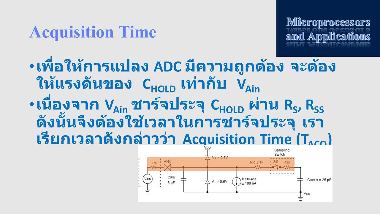 Acquisition Time เพื่อให้การแปลง ADC มีความถูกต้อง จะต้อง ให้แรงดันของ C HOLD เท่ากับ V Ain เนื่องจาก V Ain ชาร์จประจุ C HOLD ผ่าน R S, R SS ดังนั้นจึ