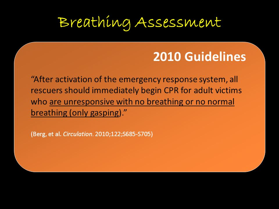 "Breathing Assessment ""After activation of the emergency response system, all rescuers should immediately begin CPR for adult victims who are unrespons"