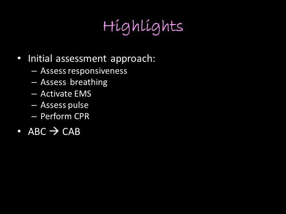 Highlights Initial assessment approach: – Assess responsiveness – Assess breathing – Activate EMS – Assess pulse – Perform CPR ABC  CAB