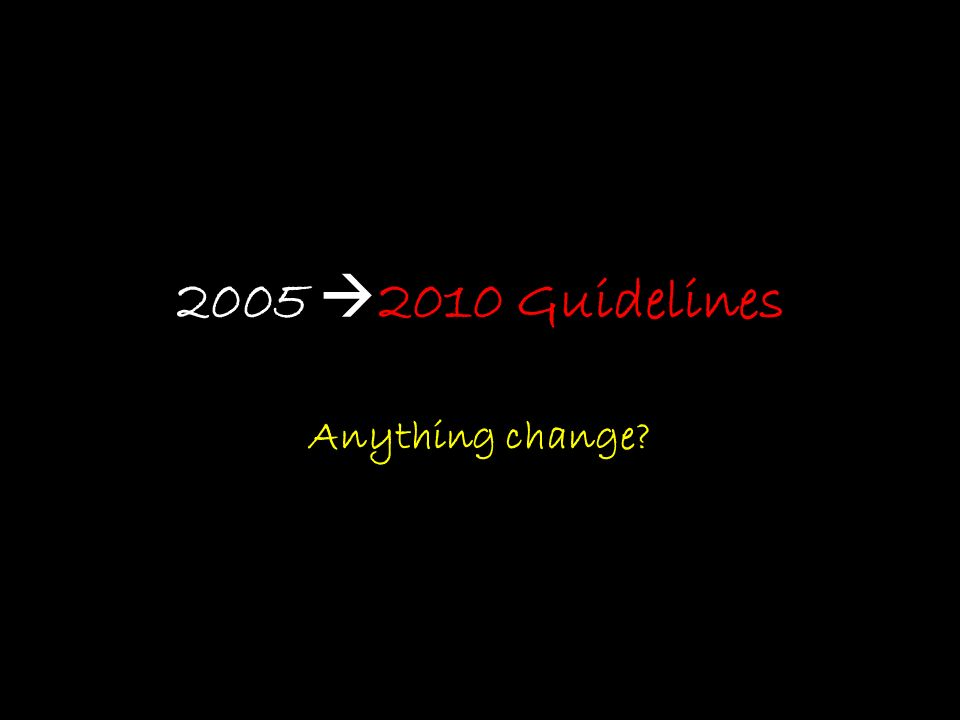2005  2010 Guidelines Anything change?
