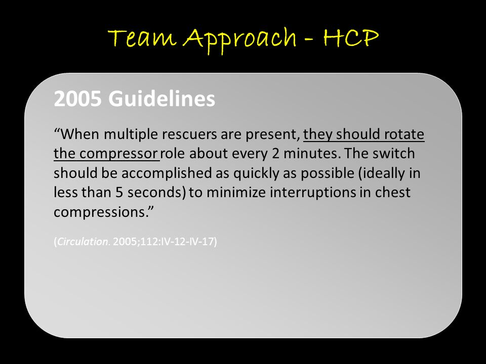 Team Approach - HCP When multiple rescuers are present, they should rotate the compressor role about every 2 minutes.