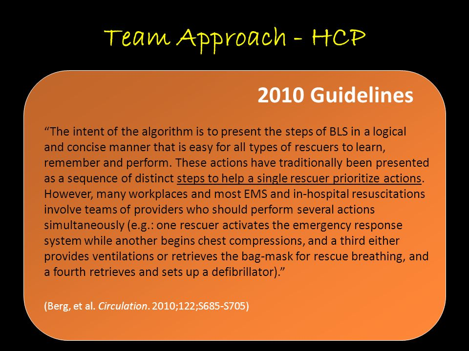 Team Approach - HCP The intent of the algorithm is to present the steps of BLS in a logical and concise manner that is easy for all types of rescuers to learn, remember and perform.