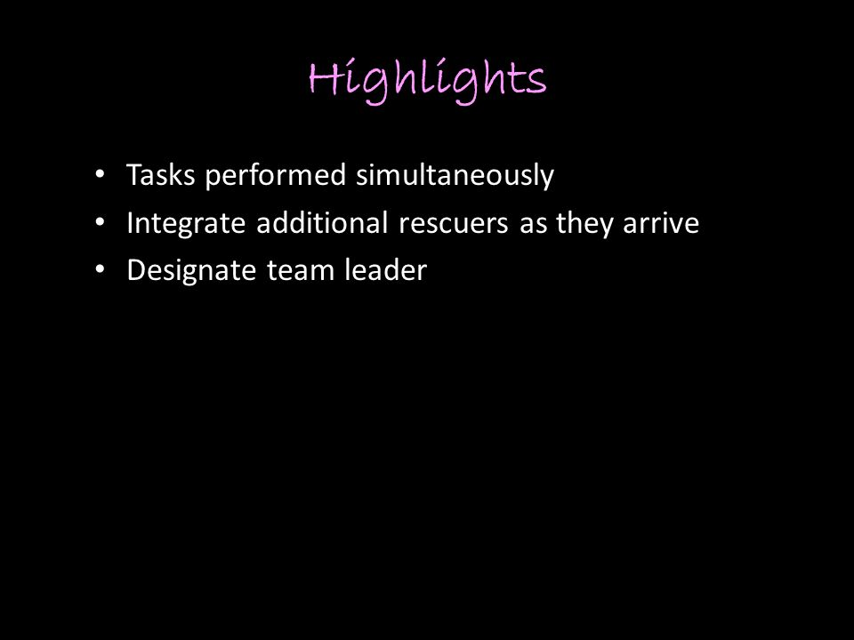 Highlights Tasks performed simultaneously Integrate additional rescuers as they arrive Designate team leader