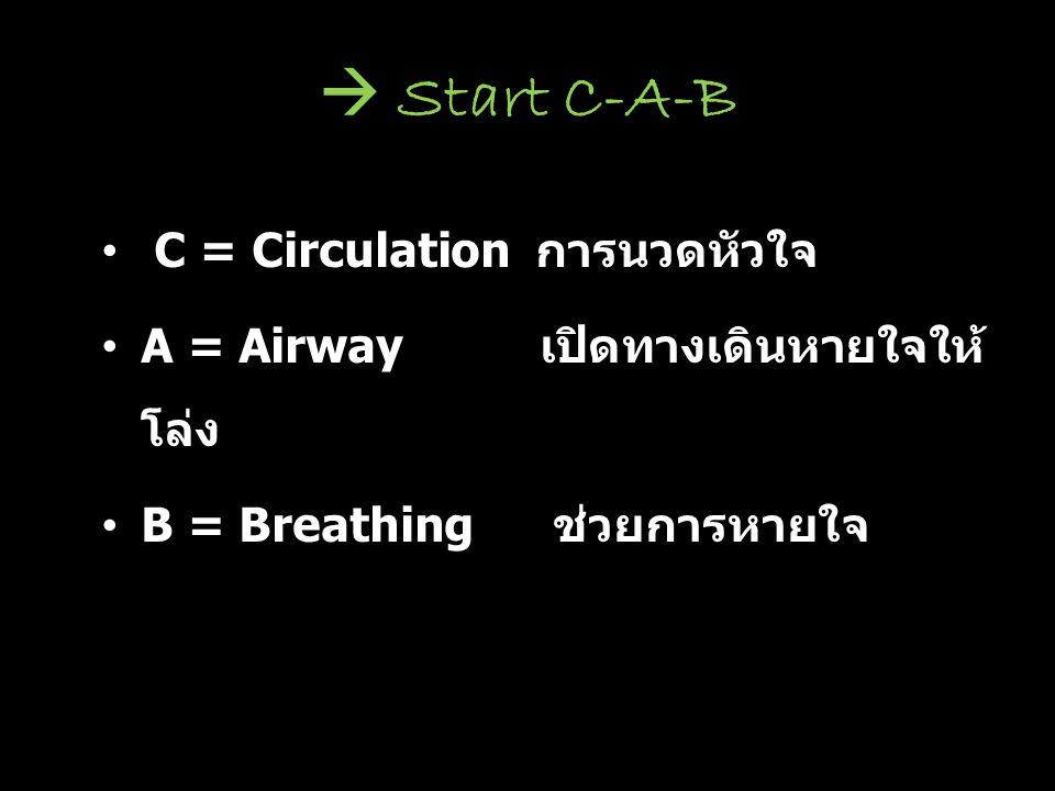 C = Circulation การนวดหัวใจ A = Airway เปิดทางเดินหายใจให้ โล่ง B = Breathing ช่วยการหายใจ  Start C-A-B