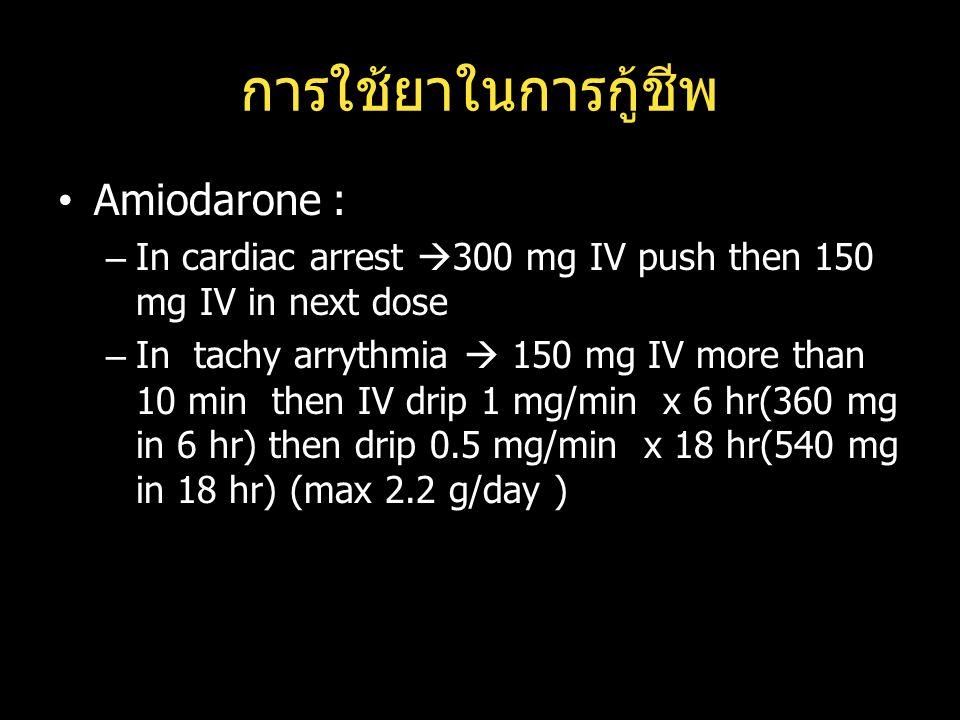 การใช้ยาในการกู้ชีพ Amiodarone : –In cardiac arrest  300 mg IV push then 150 mg IV in next dose –In tachy arrythmia  150 mg IV more than 10 min then IV drip 1 mg/min x 6 hr(360 mg in 6 hr) then drip 0.5 mg/min x 18 hr(540 mg in 18 hr) (max 2.2 g/day )
