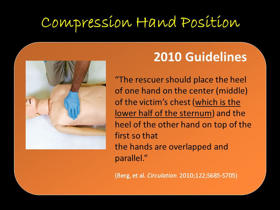 Compression Hand Position The rescuer should place the heel of one hand on the center (middle) of the victim's chest (which is the lower half of the sternum) and the heel of the other hand on top of the first so that the hands are overlapped and parallel. (Berg, et al.
