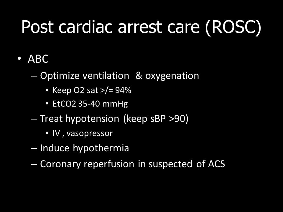 Post cardiac arrest care (ROSC) ABC – Optimize ventilation & oxygenation Keep O2 sat >/= 94% EtCO2 35-40 mmHg – Treat hypotension (keep sBP >90) IV, v