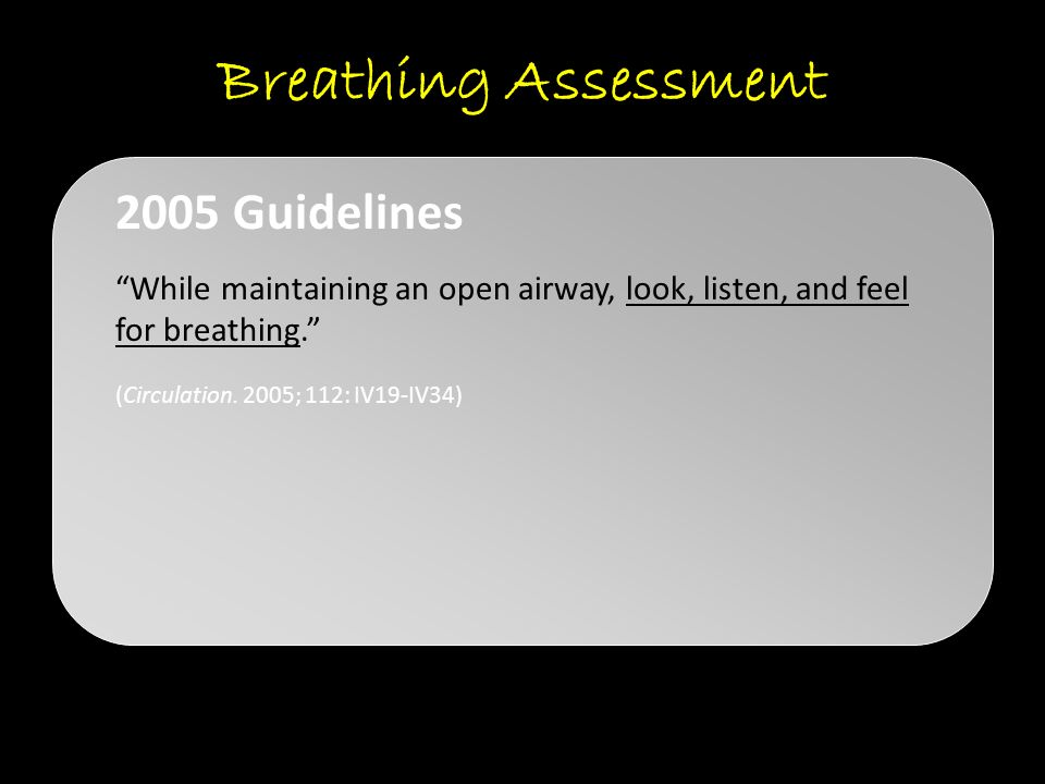 "Breathing Assessment ""While maintaining an open airway, look, listen, and feel for breathing."" (Circulation. 2005; 112: IV19-IV34) 2005 Guidelines"