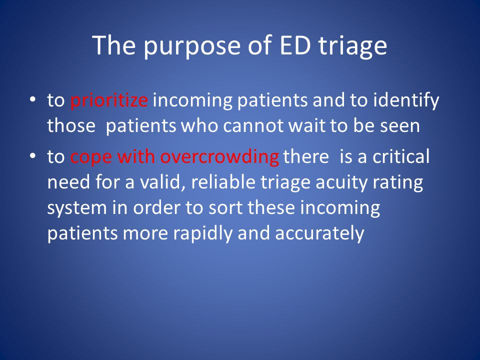 The purpose of ED triage to prioritize incoming patients and to identify those patients who cannot wait to be seen to cope with overcrowding there is a critical need for a valid, reliable triage acuity rating system in order to sort these incoming patients more rapidly and accurately
