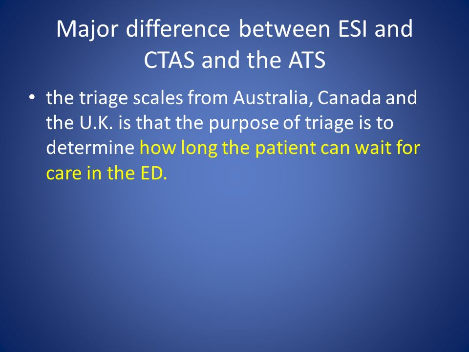 Major difference between ESI and CTAS and the ATS the triage scales from Australia, Canada and the U.K.