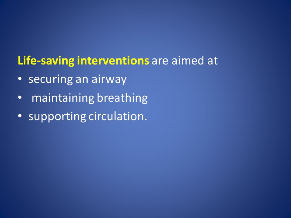 Life-saving interventions are aimed at securing an airway maintaining breathing supporting circulation.