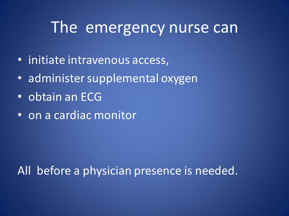 The emergency nurse can initiate intravenous access, administer supplemental oxygen obtain an ECG on a cardiac monitor All before a physician presence is needed.