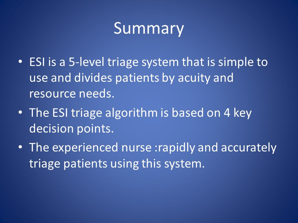 Summary ESI is a 5-level triage system that is simple to use and divides patients by acuity and resource needs.