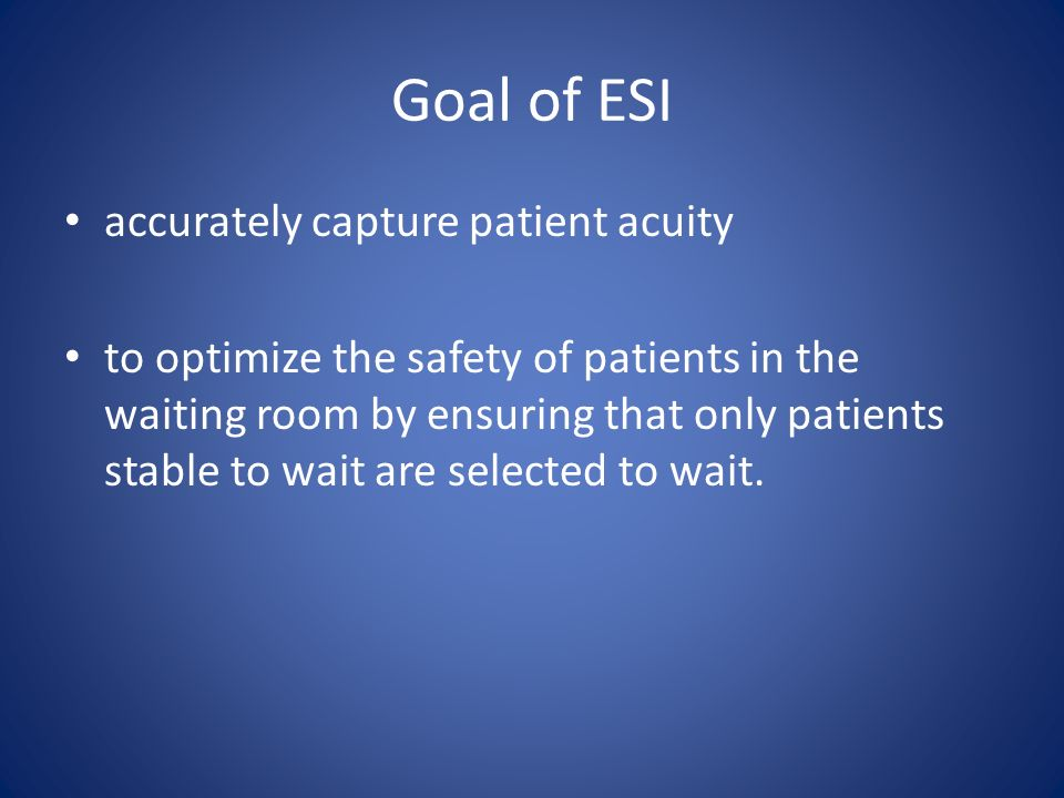 Goal of ESI accurately capture patient acuity to optimize the safety of patients in the waiting room by ensuring that only patients stable to wait are selected to wait.