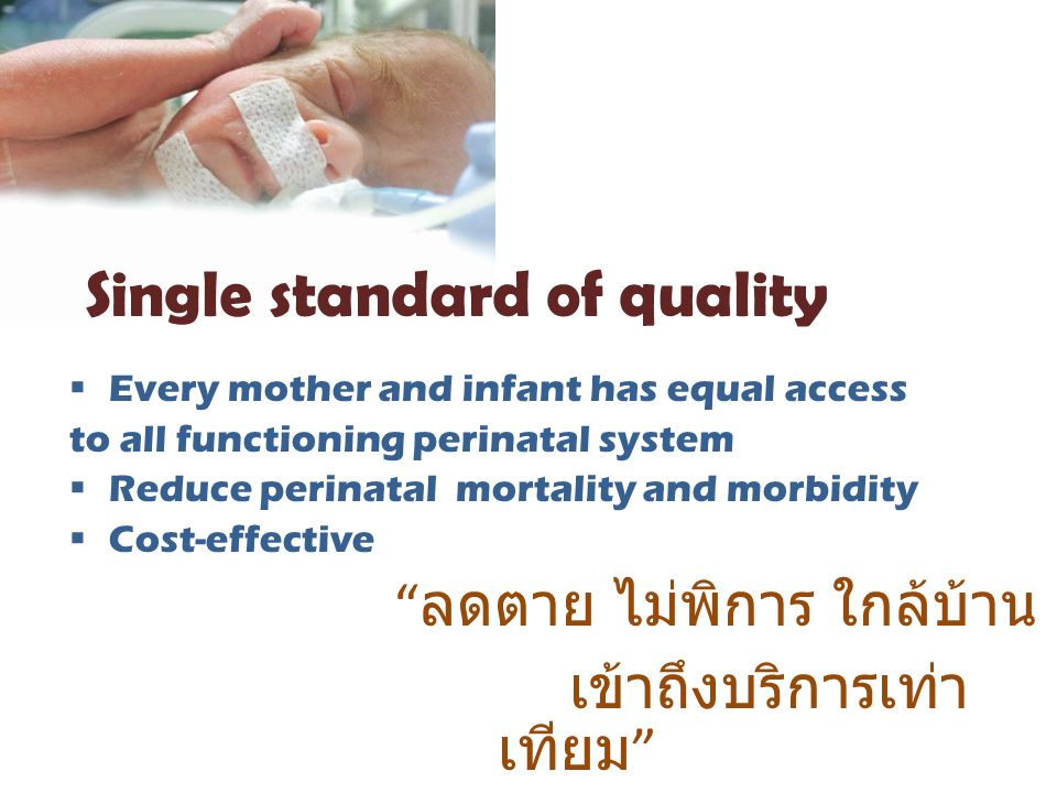 Every mother and infant has equal access to all functioning perinatal system  Reduce perinatal mortality and morbidity  Cost-effective ลดตาย ไม่พิการ ใกล้บ้าน เข้าถึงบริการเท่า เทียม Single standard of quality