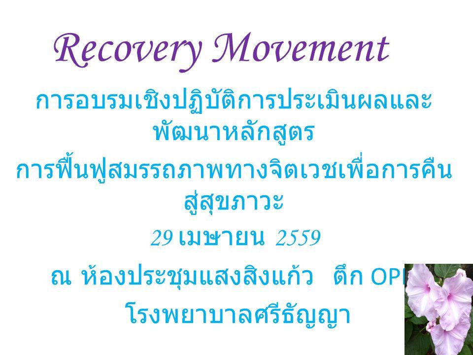 Recovery Movement การอบรมเชิงปฏิบัติการประเมินผลและ พัฒนาหลักสูตร การฟื้นฟูสมรรถภาพทางจิตเวชเพื่อการคืน สู่สุขภาวะ 29 เมษายน 2559 ณ ห้องประชุมแสงสิงแก