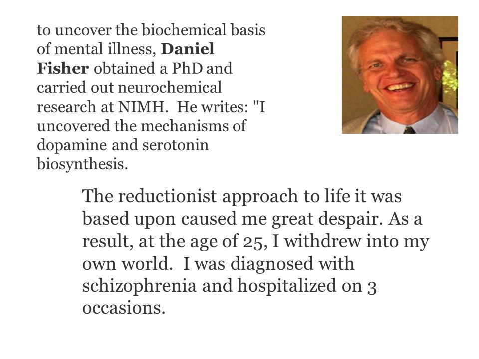 to uncover the biochemical basis of mental illness, Daniel Fisher obtained a PhD and carried out neurochemical research at NIMH.