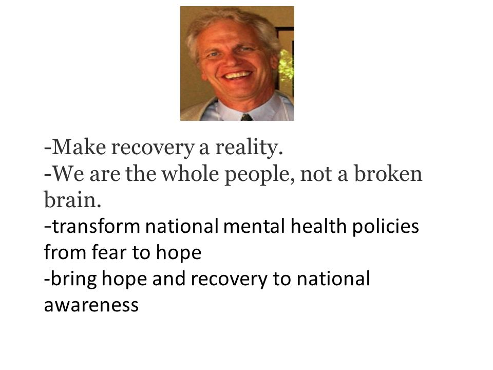 -Make recovery a reality. -We are the whole people, not a broken brain. - transform national mental health policies from fear to hope -bring hope and