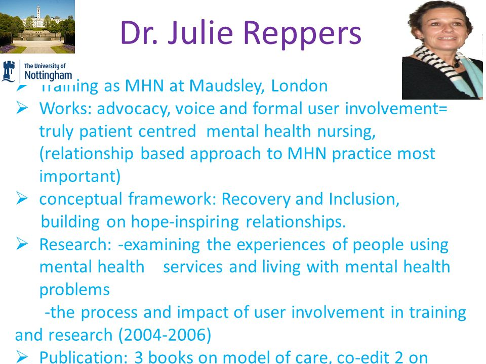 Dr. Julie Reppers  Training as MHN at Maudsley, London  Works: advocacy, voice and formal user involvement= truly patient centred mental health nurs