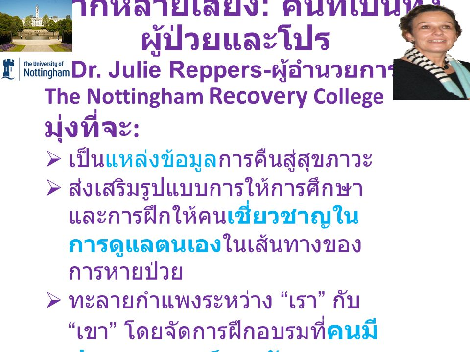 หลากหลายเสียง : คนที่เป็นทั้ง ผู้ป่วยและโปร Dr. Julie Reppers- ผู้อำนวยการ The Nottingham Recovery College มุ่งที่จะ :  เป็นแหล่งข้อมูลการคืนสู่สุขภา