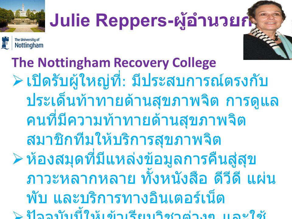 Dr. Julie Reppers- ผู้อำนวยการ The Nottingham Recovery College  เปิดรับผู้ใหญ่ที่ : มีประสบการณ์ตรงกับ ประเด็นท้าทายด้านสุขภาพจิต การดูแล คนที่มีความ