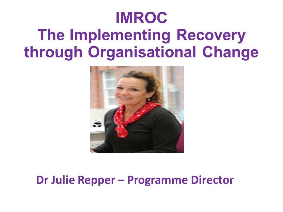 IMROC The Implementing Recovery through Organisational Change Dr Julie Repper – Programme Director