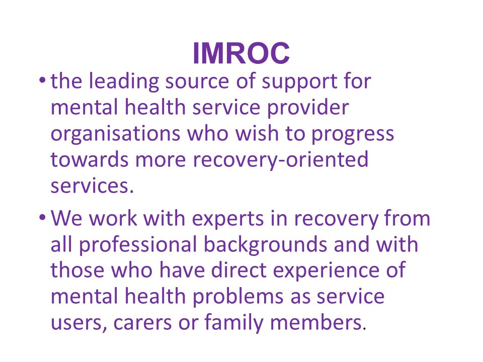 IMROC the leading source of support for mental health service provider organisations who wish to progress towards more recovery-oriented services. We