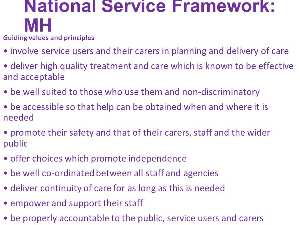 National Service Framework: MH Guiding values and principles involve service users and their carers in planning and delivery of care deliver high quality treatment and care which is known to be effective and acceptable be well suited to those who use them and non-discriminatory be accessible so that help can be obtained when and where it is needed promote their safety and that of their carers, staff and the wider public offer choices which promote independence be well co-ordinated between all staff and agencies deliver continuity of care for as long as this is needed empower and support their staff be properly accountable to the public, service users and carers