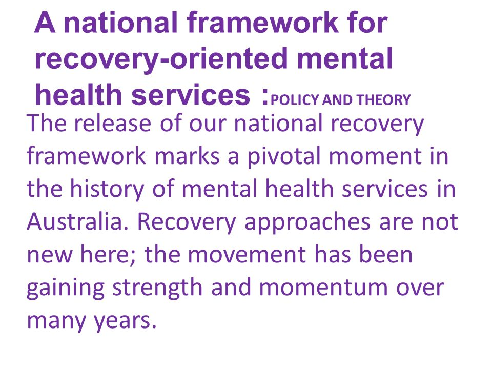 A national framework for recovery-oriented mental health services : POLICY AND THEORY The release of our national recovery framework marks a pivotal moment in the history of mental health services in Australia.