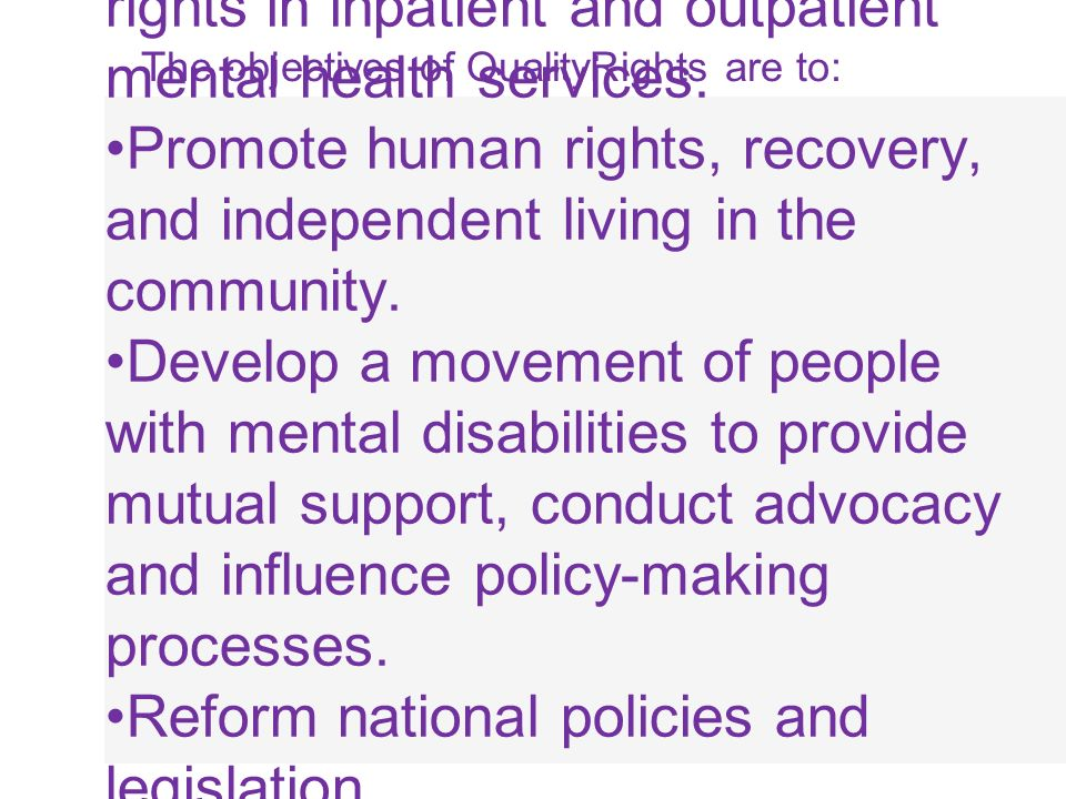 The objectives of QualityRights are to: Improve quality of care and human rights in inpatient and outpatient mental health services. Promote human rig
