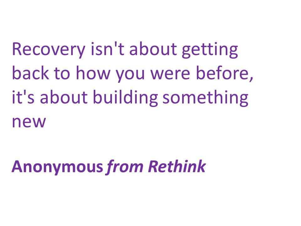 Recovery isn't about getting back to how you were before, it's about building something new Anonymous from Rethink