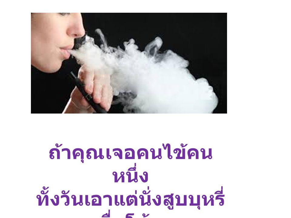 ถ้าคุณเจอคนไข้คน หนึ่ง ทั้งวันเอาแต่นั่งสูบบุหรี่ ดื่มโค้ก คุณจะคิดว่าอย่างไร