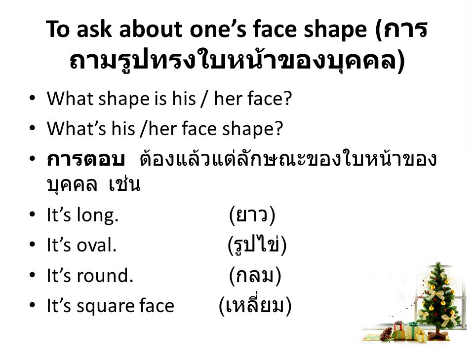 To ask about one's face shape ( การ ถามรูปทรงใบหน้าของบุคคล ) What shape is his / her face.