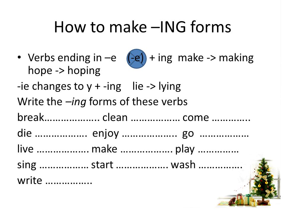 How to make –ING forms Verbs ending in –e (-e) + ing make -> making hope -> hoping -ie changes to y + -ing lie -> lying Write the –ing forms of these verbs break………………..