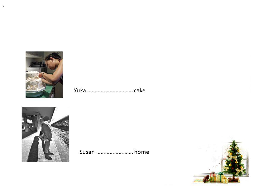 Yuka …………………………. cake. Susan ……………………. home