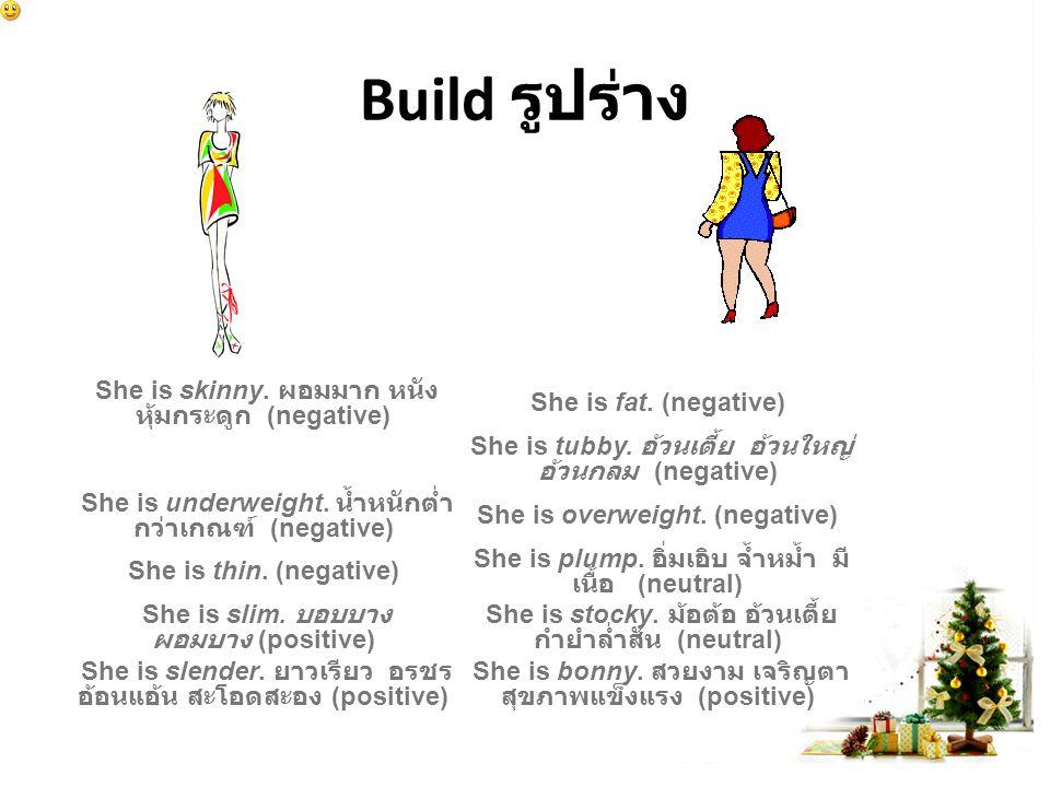 Build รูปร่าง She is skinny. ผอมมาก หนัง หุ้มกระดูก (negative) She is fat.