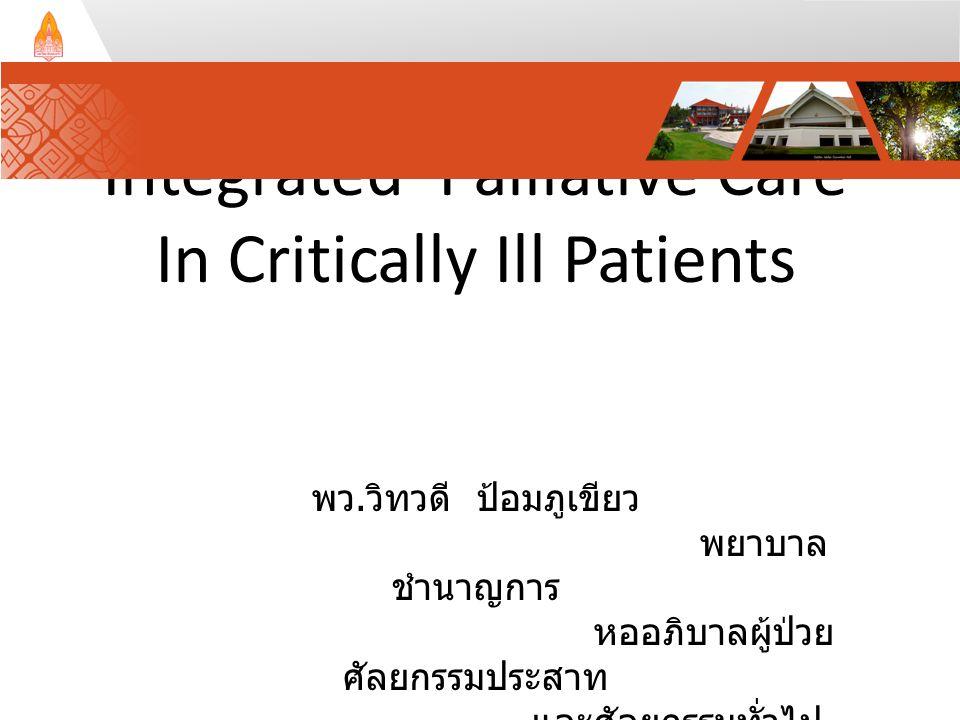 Integrated Palliative Care In Critically Ill Patients พว. วิทวดี ป้อมภูเขียว พยาบาล ชำนาญการ หออภิบาลผู้ป่วย ศัลยกรรมประสาท และศัลยกรรมทั่วไป