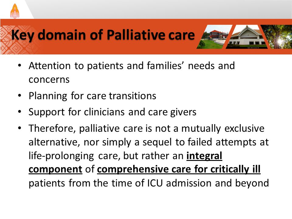 Attention to patients and families' needs and concerns Planning for care transitions Support for clinicians and care givers Therefore, palliative care is not a mutually exclusive alternative, nor simply a sequel to failed attempts at life-prolonging care, but rather an integral component of comprehensive care for critically ill patients from the time of ICU admission and beyond Key domain of Palliative care