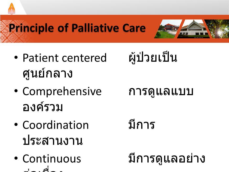 Patient centered ผู้ป่วยเป็น ศูนย์กลาง Comprehensive การดูแลแบบ องค์รวม Coordination มีการ ประสานงาน Continuous มีการดูแลอย่าง ต่อเนื่อง Communication มีการสื่อสารที่ดี Principle of Palliative Care