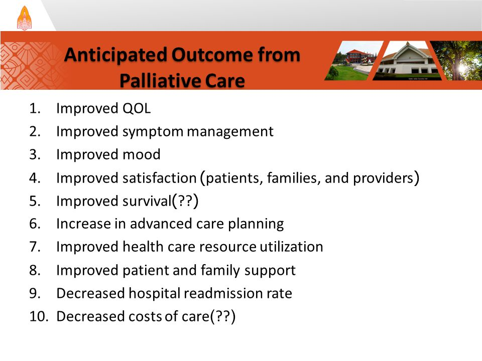 1.Improved QOL 2.Improved symptom management 3.Improved mood 4.Improved satisfaction (patients, families, and providers) 5.Improved survival(??) 6.Increase in advanced care planning 7.Improved health care resource utilization 8.Improved patient and family support 9.Decreased hospital readmission rate 10.Decreased costs of care(??) Anticipated Outcome from Palliative Care Anticipated Outcome from Palliative Care