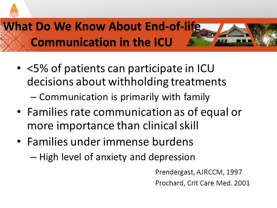 <5% of patients can participate in ICU decisions about withholding treatments – Communication is primarily with family Families rate communication as of equal or more importance than clinical skill Families under immense burdens – High level of anxiety and depression Prendergast, AJRCCM, 1997 Prochard, Crit Care Med.