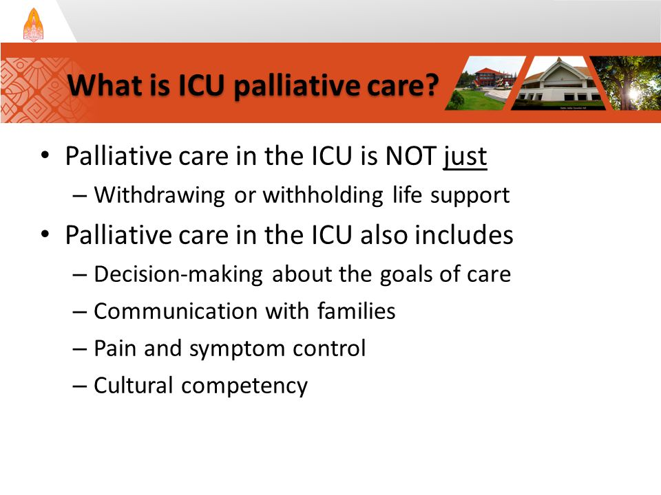 Palliative care in the ICU is NOT just – Withdrawing or withholding life support Palliative care in the ICU also includes – Decision-making about the goals of care – Communication with families – Pain and symptom control – Cultural competency What is ICU palliative care?