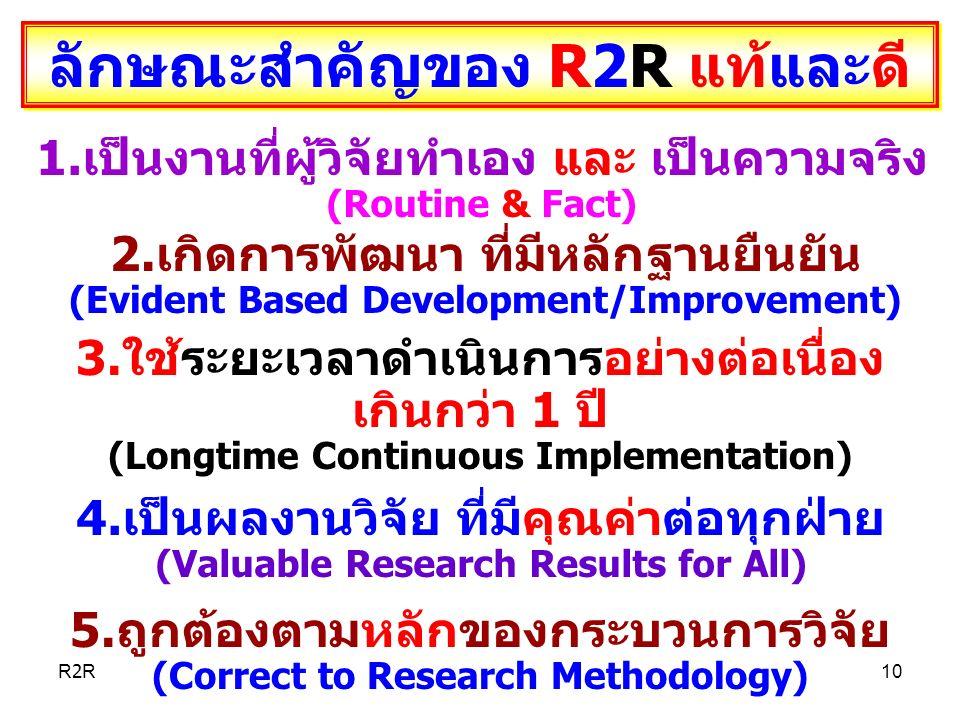 ลักษณะสำคัญของ R2R แท้และดี 1.เป็นงานที่ผู้วิจัยทำเอง และ เป็นความจริง (Routine & Fact) 2.เกิดการพัฒนา ที่มีหลักฐานยืนยัน (Evident Based Development/Improvement) 3.ใช้ระยะเวลาดำเนินการอย่างต่อเนื่อง เกินกว่า 1 ปี (Longtime Continuous Implementation) 4.เป็นผลงานวิจัย ที่มีคุณค่าต่อทุกฝ่าย (Valuable Research Results for All) 5.ถูกต้องตามหลักของกระบวนการวิจัย (Correct to Research Methodology) R2R10
