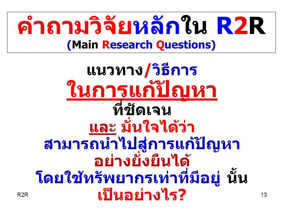 คำถามวิจัยหลักใน R2R (Main Research Questions) แนวทาง/วิธีการ ในการแก้ปัญหา ที่ชัดเจน และ มั่นใจได้ว่า สามารถนำไปสู่การแก้ปัญหา อย่างยั่งยืนได้ โดยใช้ทรัพยากรเท่าที่มีอยู่ นั้น เป็นอย่างไร.