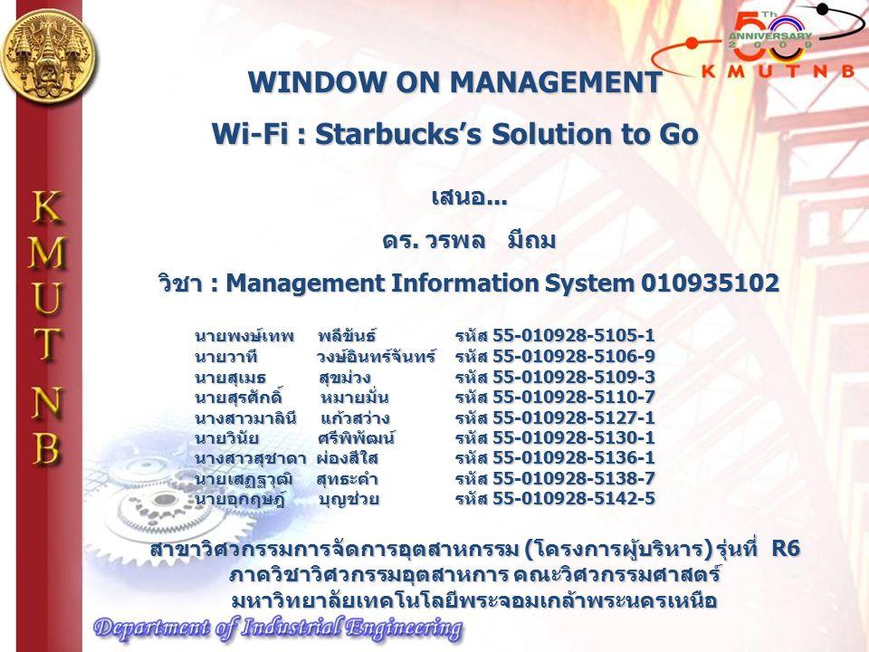 WINDOW ON MANAGEMENT Wi-Fi : Starbucks's Solution to Go นายพงษ์เทพ พลีขันธ์ รหัส 55-010928-5105-1 นายวาที วงษ์อินทร์จันทร์ รหัส 55-010928-5106-9 นายสุเมธ สุขม่วง รหัส 55-010928-5109-3 นายสุรศักดิ์ หมายมั่น รหัส 55-010928-5110-7 นางสาวมาลินี แก้วสว่างรหัส 55-010928-5127-1 นายวินัย ศรีพิพัฒน์รหัส 55-010928-5130-1 นางสาวสุชาดา ผ่องสีใสรหัส 55-010928-5136-1 นายเสฏฐวุฒิ สุทธะคำรหัส 55-010928-5138-7 นายอุกฤษฎ์ บุญช่วยรหัส 55-010928-5142-5 สาขาวิศวกรรมการจัดการอุตสาหกรรม (โครงการผู้บริหาร) รุ่นที่ R6 ภาควิชาวิศวกรรมอุตสาหการ คณะวิศวกรรมศาสตร์ มหาวิทยาลัยเทคโนโลยีพระจอมเกล้าพระนครเหนือ เสนอ...