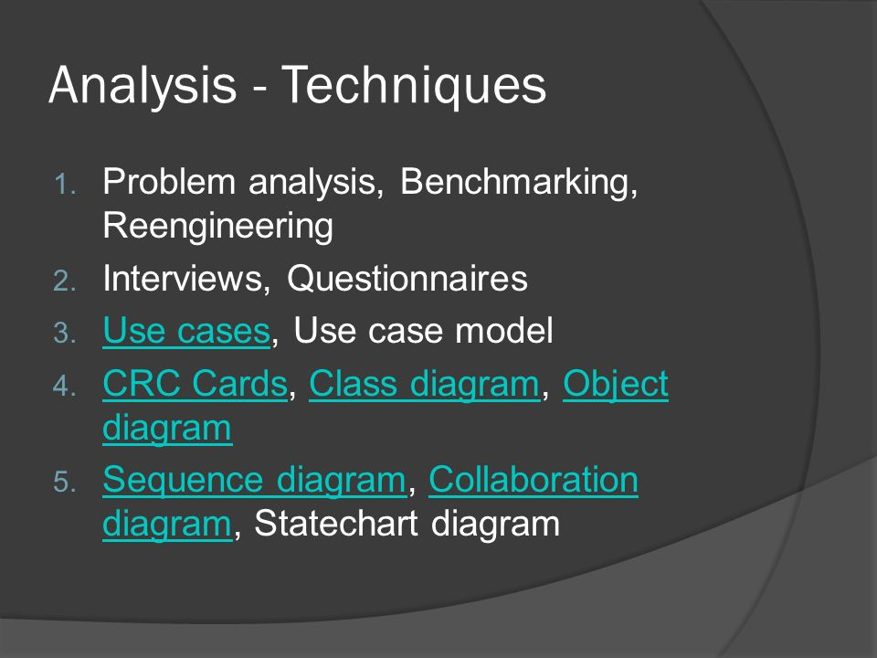 Analysis - Techniques 1. Problem analysis, Benchmarking, Reengineering 2. Interviews, Questionnaires 3. Use cases, Use case model Use cases 4. CRC Car